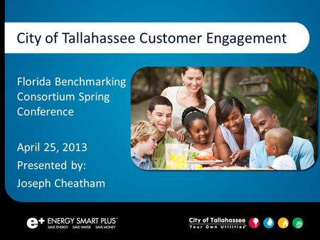 City of Tallahassee Customer Engagement Florida Benchmarking Consortium Spring Conference April 25, 2013 Presented by: Joseph Cheatham.