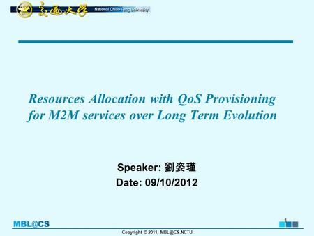 Copyright © 2011, Resources Allocation with QoS Provisioning for M2M services over Long Term Evolution Speaker: 劉姿瑾 Date: 09/10/2012 1.