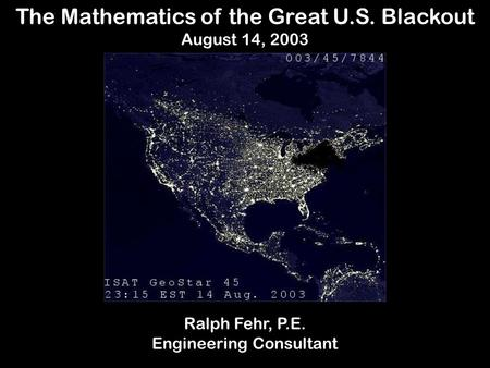 The Mathematics of the Great U.S. Blackout August 14, 2003 Ralph Fehr, P.E. Engineering Consultant.