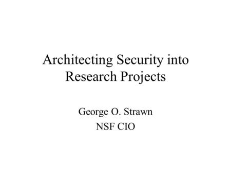 Architecting Security into Research Projects George O. Strawn NSF CIO.