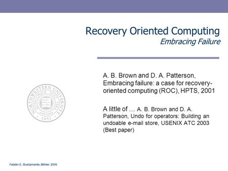Fabián E. Bustamante, Winter 2006 Recovery Oriented Computing Embracing Failure A. B. Brown and D. A. Patterson, Embracing failure: a case for recovery-