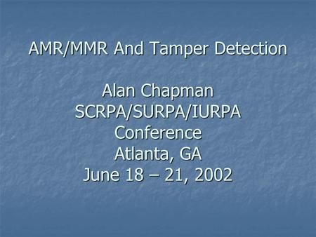AMR/MMR And Tamper Detection Alan Chapman SCRPA/SURPA/IURPA Conference Atlanta, GA June 18 – 21, 2002.