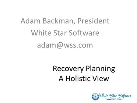 Recovery Planning A Holistic View Adam Backman, President White Star Software