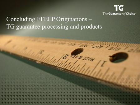 Concluding FFELP Originations – TG guarantee processing and products.