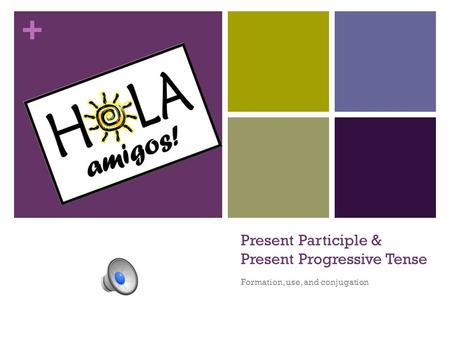 + Present Participle & Present Progressive Tense Formation, use, and conjugation.