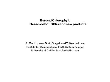 Beyond Chlorophyll: Ocean color ESDRs and new products S. Maritorena, D. A. Siegel and T. Kostadinov Institute for Computational Earth System Science University.
