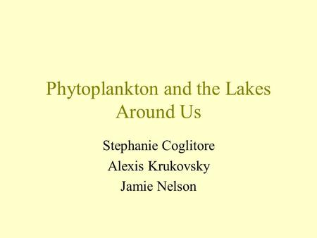 Phytoplankton and the Lakes Around Us Stephanie Coglitore Alexis Krukovsky Jamie Nelson.