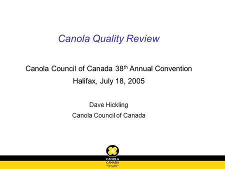 Canola Quality Review Canola Council of Canada 38 th Annual Convention Halifax, July 18, 2005 Dave Hickling Canola Council of Canada.