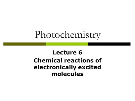 Photochemistry Lecture 6 Chemical reactions of electronically excited molecules.