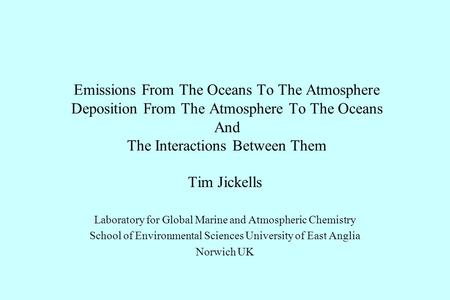 Emissions From The Oceans To The Atmosphere Deposition From The Atmosphere To The Oceans And The Interactions Between Them Tim Jickells Laboratory for.