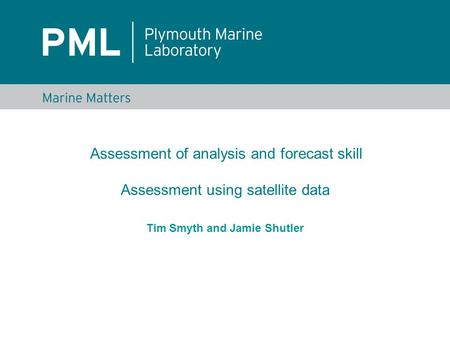 Tim Smyth and Jamie Shutler Assessment of analysis and forecast skill Assessment using satellite data.