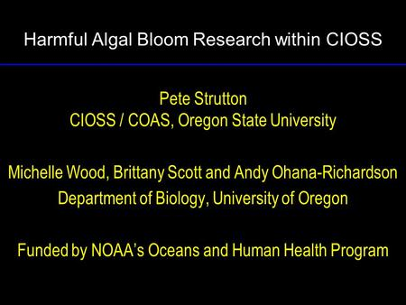 Harmful Algal Bloom Research within CIOSS Pete Strutton CIOSS / COAS, Oregon State University Michelle Wood, Brittany Scott and Andy Ohana-Richardson Department.