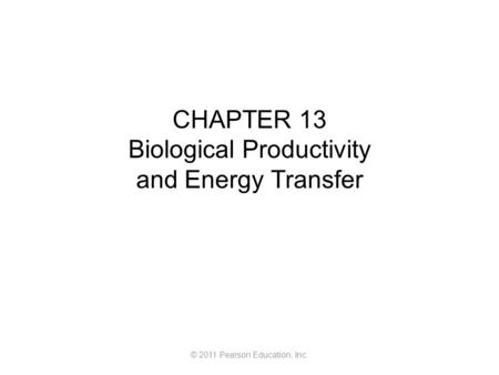 © 2011 Pearson Education, Inc. CHAPTER 13 Biological Productivity and Energy Transfer.