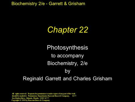 Biochemistry 2/e - Garrett & Grisham Copyright © 1999 by Harcourt Brace & Company Chapter 22 Photosynthesis to accompany Biochemistry, 2/e by Reginald.