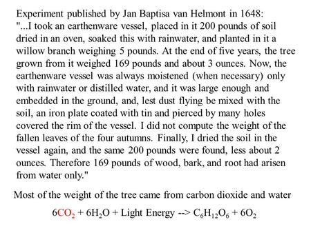 Experiment published by Jan Baptisa van Helmont in 1648: ...I took an earthenware vessel, placed in it 200 pounds of soil dried in an oven, soaked this.