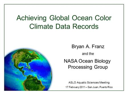 Achieving Global Ocean Color Climate Data Records ASLO Aquatic Sciences Meeting 17 February 2011 – San Juan, Puerto Rico Bryan A. Franz and the NASA Ocean.