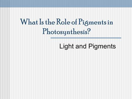 What Is the Role of Pigments in Photosynthesis? Light and Pigments.