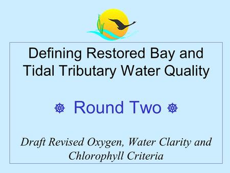 Defining Restored Bay and Tidal Tributary Water Quality  Round Two  Draft Revised Oxygen, Water Clarity and Chlorophyll Criteria.