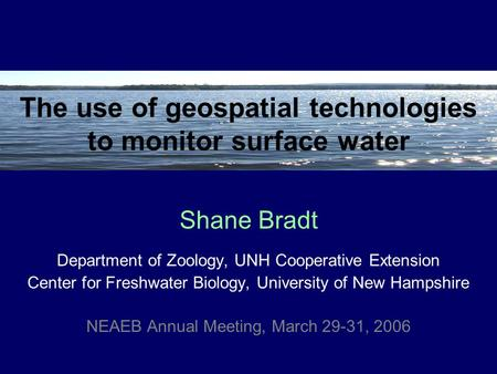 The use of geospatial technologies to monitor surface water Department of Zoology, UNH Cooperative Extension Center for Freshwater Biology, University.