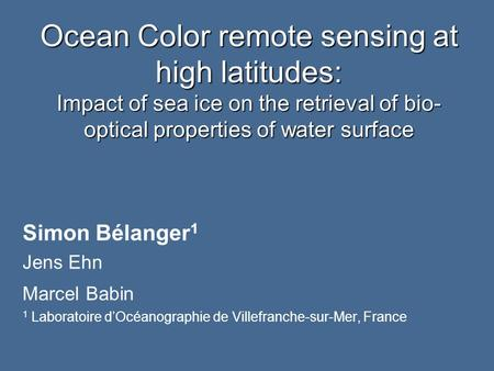 Ocean Color remote sensing at high latitudes: Impact of sea ice on the retrieval of bio- optical properties of water surface Simon Bélanger 1 Jens Ehn.