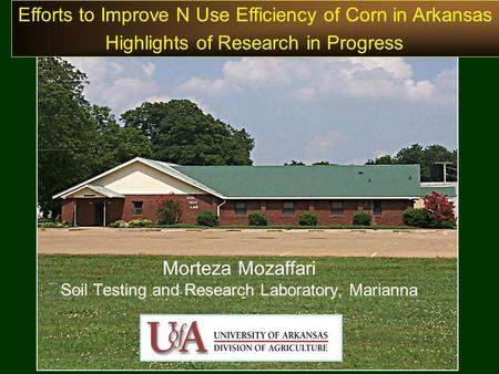 Morteza Mozaffari Soil Testing and Research Laboratory, Marianna Efforts to Improve N Use Efficiency of Corn in Arkansas Highlights of Research in Progress.