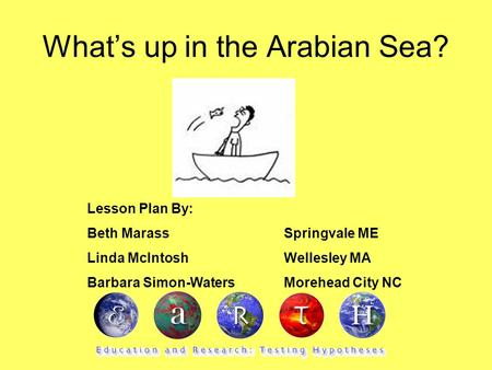 What's up in the Arabian Sea? Lesson Plan By: Beth MarassSpringvale ME Linda McIntoshWellesley MA Barbara Simon-Waters Morehead City NC.