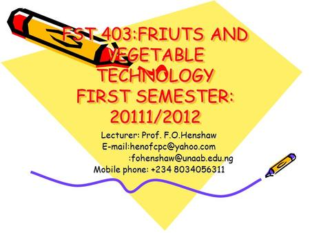 FST 403:FRIUTS AND VEGETABLE TECHNOLOGY FIRST SEMESTER: 20111/2012 Lecturer: Prof. F.O.Henshaw