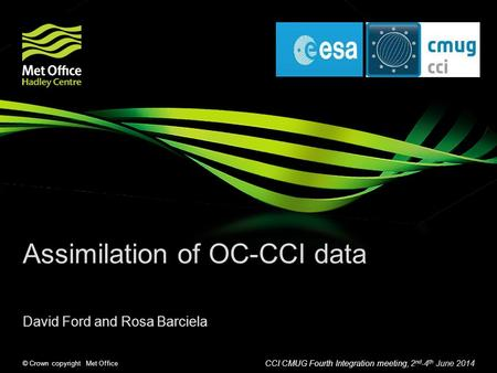 © Crown copyright Met Office Assimilation of OC-CCI data David Ford and Rosa Barciela CCI CMUG Fourth Integration meeting, 2 nd -4 th June 2014.