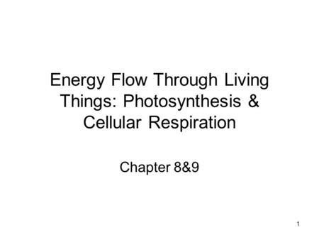 1 Energy Flow Through Living Things: Photosynthesis & Cellular Respiration Chapter 8&9.