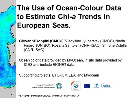 """PERSEUS"" SUMMER SCHOOL, 7 th May 2013 CONSTANTA The Use of Ocean-Colour Data to Estimate Chl-a Trends in European Seas. Giovanni Coppini (CMCC), Vladyslav."