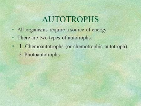 AUTOTROPHS All organisms require a source of energy. There are two types of autotrophs: 1. Chemoautotrophs (or chemotrophic autotroph), 2. Photoautotrophs.