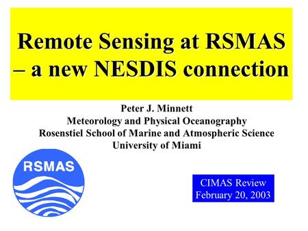 Remote Sensing at RSMAS – a new NESDIS connection Peter J. Minnett Meteorology and Physical Oceanography Rosenstiel School of Marine and Atmospheric Science.