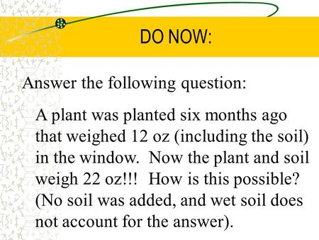 DO NOW: Answer the following question: A plant was planted six months ago that weighed 12 oz (including the soil) in the window. Now the plant and soil.