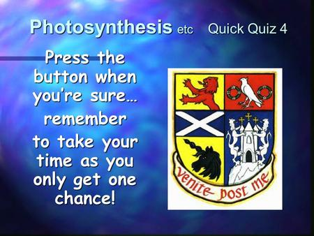 Photosynthesis etc Quick Quiz 4 Press the button when you're sure… remember to take your time as you only get one chance!