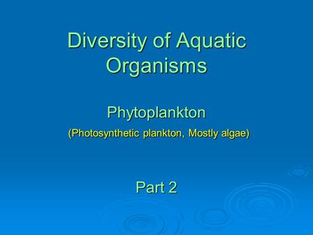 Diversity of Aquatic Organisms Phytoplankton (Photosynthetic plankton, Mostly algae) Part 2.