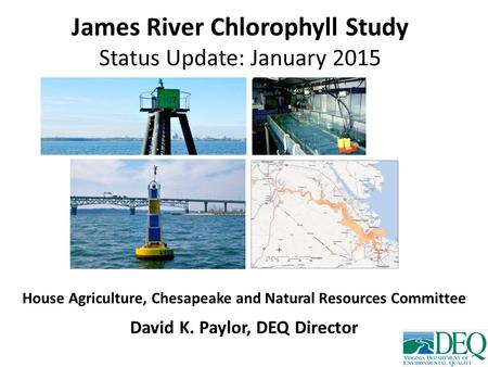 James River Chlorophyll Study Status Update: January 2015 House Agriculture, Chesapeake and Natural Resources Committee David K. Paylor, DEQ Director.