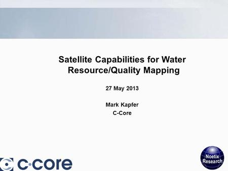 Satellite Capabilities for Water Resource/Quality Mapping 27 May 2013 Mark Kapfer C-Core 1.