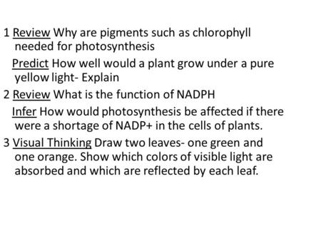 1 Review Why are pigments such as chlorophyll needed for photosynthesis Predict How well would a plant grow under a pure yellow light- Explain 2 Review.