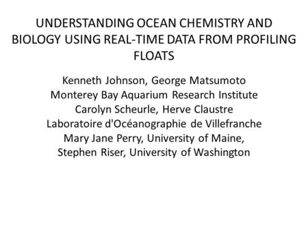 UNDERSTANDING OCEAN CHEMISTRY AND BIOLOGY USING REAL-TIME DATA FROM PROFILING FLOATS Kenneth Johnson, George Matsumoto Monterey Bay Aquarium Research Institute.