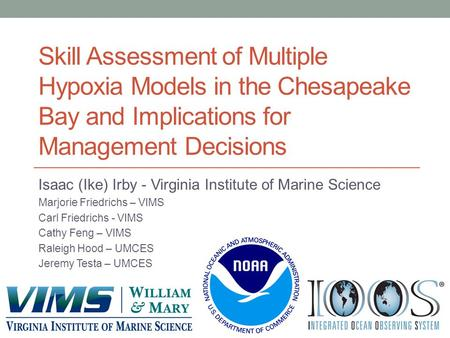 Skill Assessment of Multiple Hypoxia Models in the Chesapeake Bay and Implications for Management Decisions Isaac (Ike) Irby - Virginia Institute of Marine.