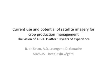 Current use and potential of satellite imagery for crop production management The vision of ARVALIS after 10 years of experience B. de Solan, A.D. Lesergent,