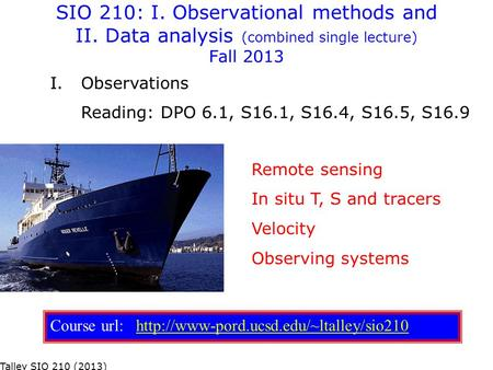 SIO 210: I. Observational methods and II. Data analysis (combined single lecture) Fall 2013 Remote sensing In situ T, S and tracers Velocity Observing.