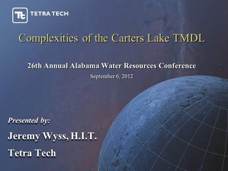 Complexities of the Carters Lake TMDL Presented by: Jeremy Wyss, H.I.T. Tetra Tech Presented by: Jeremy Wyss, H.I.T. Tetra Tech 26th Annual Alabama Water.