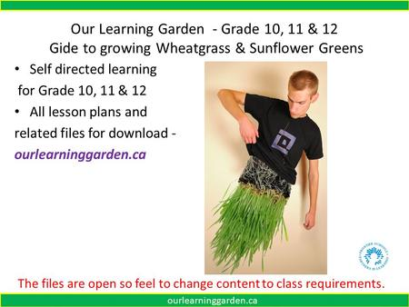 Our Learning Garden - Grade 10, 11 & 12 Gide to growing Wheatgrass & Sunflower Greens Self directed learning for Grade 10, 11 & 12 All lesson plans and.