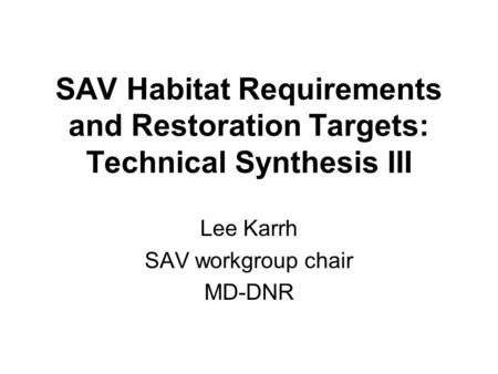 SAV Habitat Requirements and Restoration Targets: Technical Synthesis III Lee Karrh SAV workgroup chair MD-DNR.