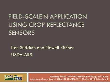 FIELD-SCALE N APPLICATION USING CROP REFLECTANCE SENSORS Ken Sudduth and Newell Kitchen USDA-ARS Translating Missouri USDA-ARS Research and Technology.