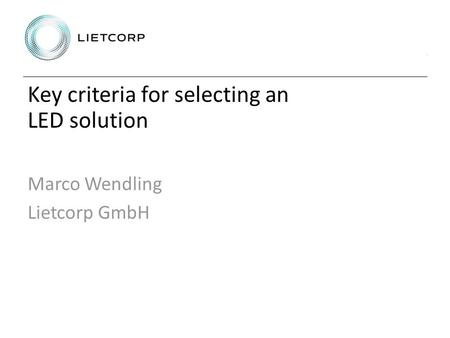 Key criteria for selecting an LED solution Marco Wendling Lietcorp GmbH.