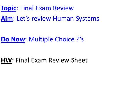 Topic: Final Exam Review Aim: Let's review Human Systems Do Now: Multiple Choice ?'s HW: Final Exam Review Sheet.