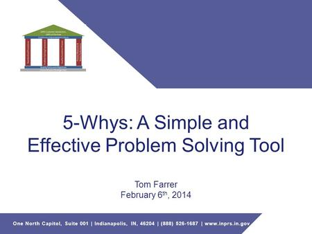 One North Capitol, Suite 001 | Indianapolis, IN, 46204 | (888) 526-1687 | www.inprs.in.gov 5-Whys: A Simple and Effective Problem Solving Tool Tom Farrer.