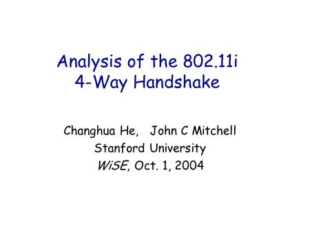 Analysis of the 802.11i 4-Way Handshake Changhua He, John C Mitchell Stanford University WiSE, Oct. 1, 2004.